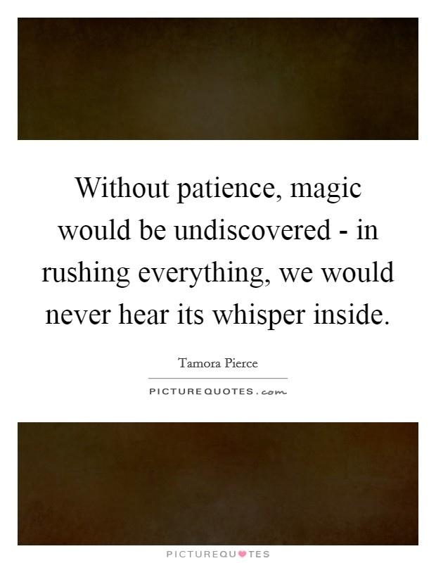 Without patience, magic would be undiscovered - in rushing everything, we would never hear its whisper inside Picture Quote #1