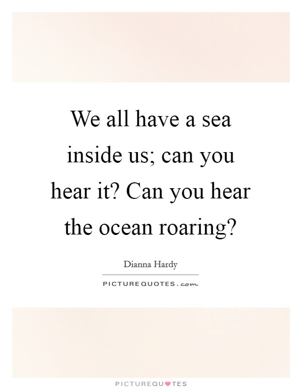 We all have a sea inside us; can you hear it? Can you hear the ocean roaring? Picture Quote #1