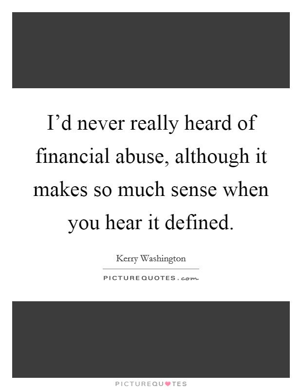 I'd never really heard of financial abuse, although it makes so much sense when you hear it defined. Picture Quote #1