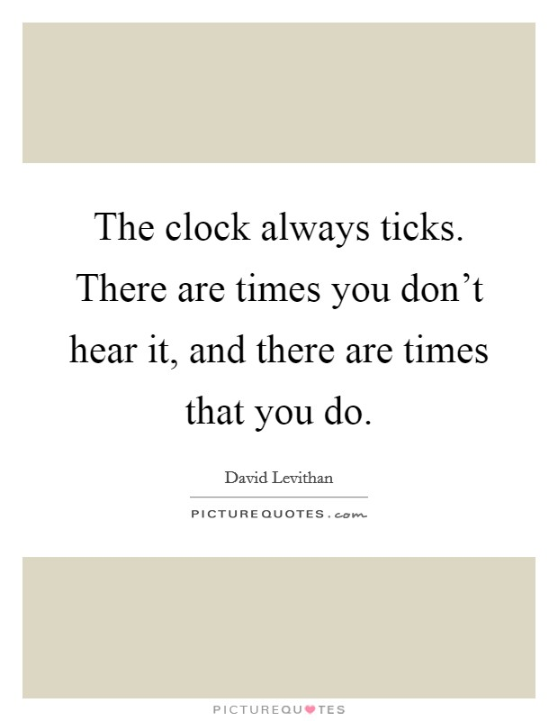 The clock always ticks. There are times you don't hear it, and there are times that you do Picture Quote #1