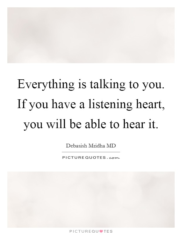 Everything is talking to you. If you have a listening heart, you will be able to hear it Picture Quote #1