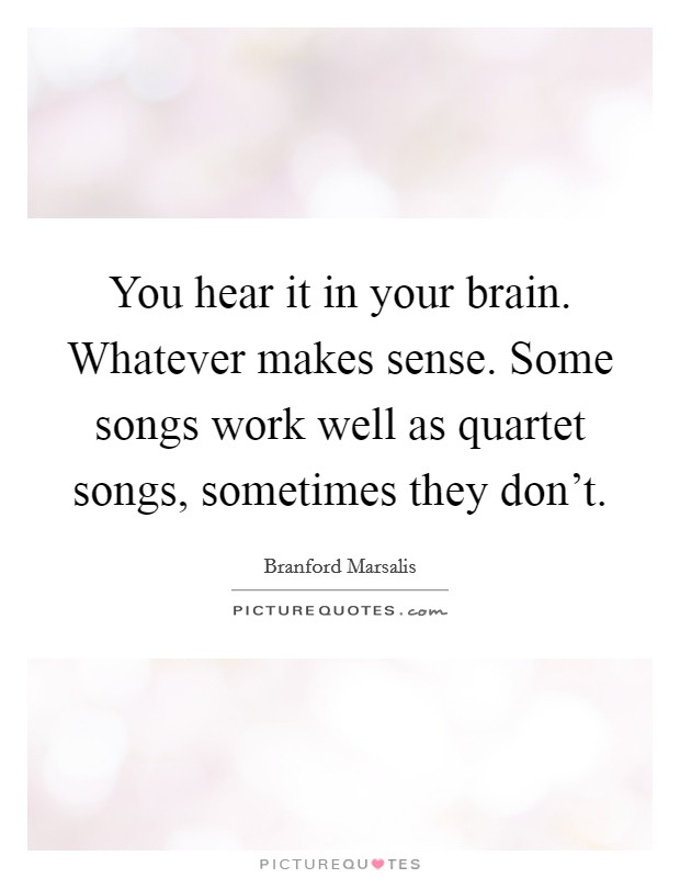 You hear it in your brain. Whatever makes sense. Some songs work well as quartet songs, sometimes they don't Picture Quote #1