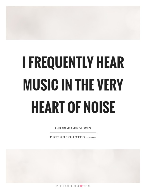 I frequently hear music in the very heart of noise Picture Quote #1