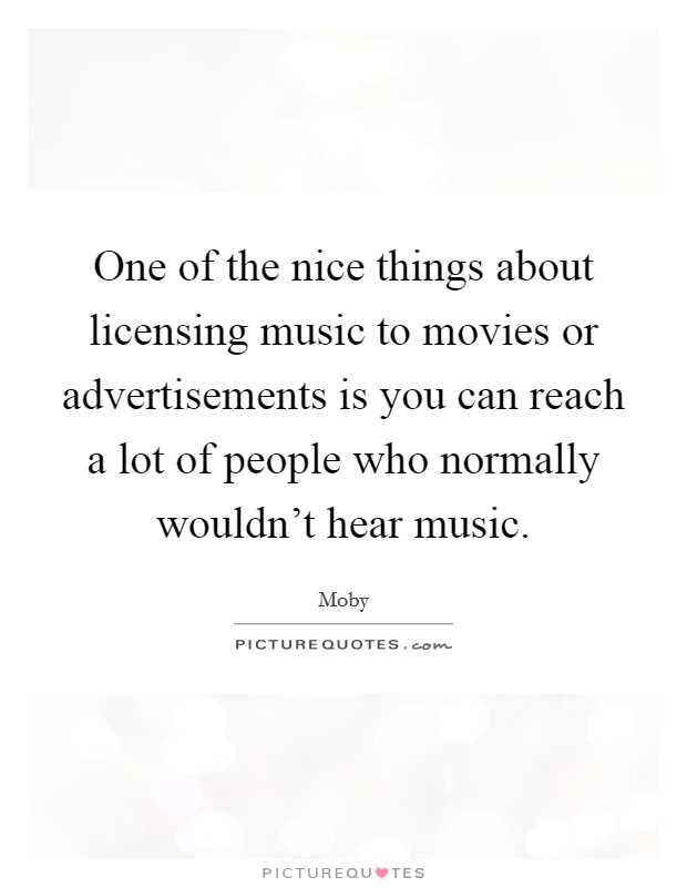 One of the nice things about licensing music to movies or advertisements is you can reach a lot of people who normally wouldn't hear music Picture Quote #1