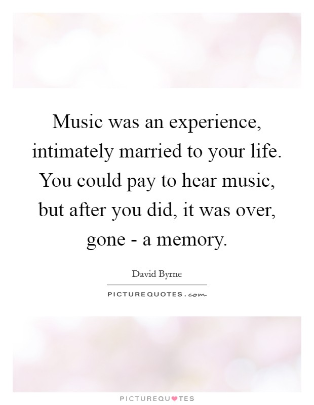 Music was an experience, intimately married to your life. You could pay to hear music, but after you did, it was over, gone - a memory Picture Quote #1