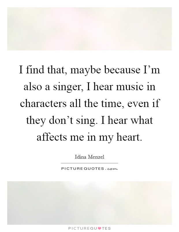 I find that, maybe because I'm also a singer, I hear music in characters all the time, even if they don't sing. I hear what affects me in my heart Picture Quote #1