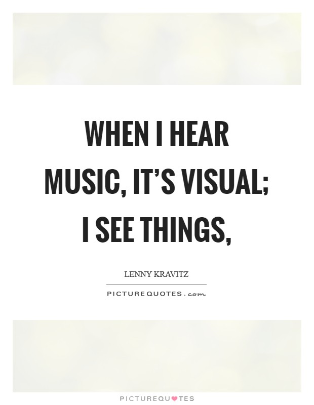 When I hear music, it's visual; I see things, Picture Quote #1