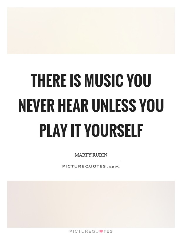 There is music you never hear unless you play it yourself Picture Quote #1
