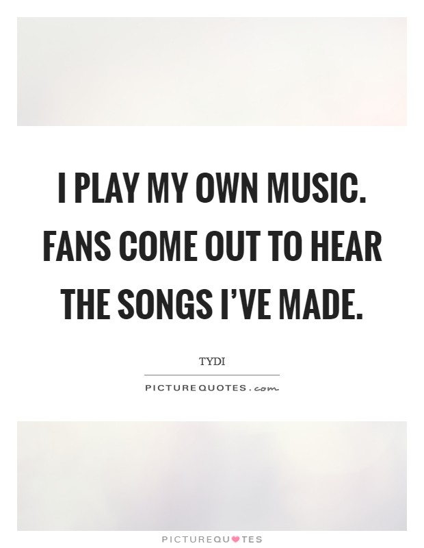 I play my own music. Fans come out to hear the songs I've made Picture Quote #1