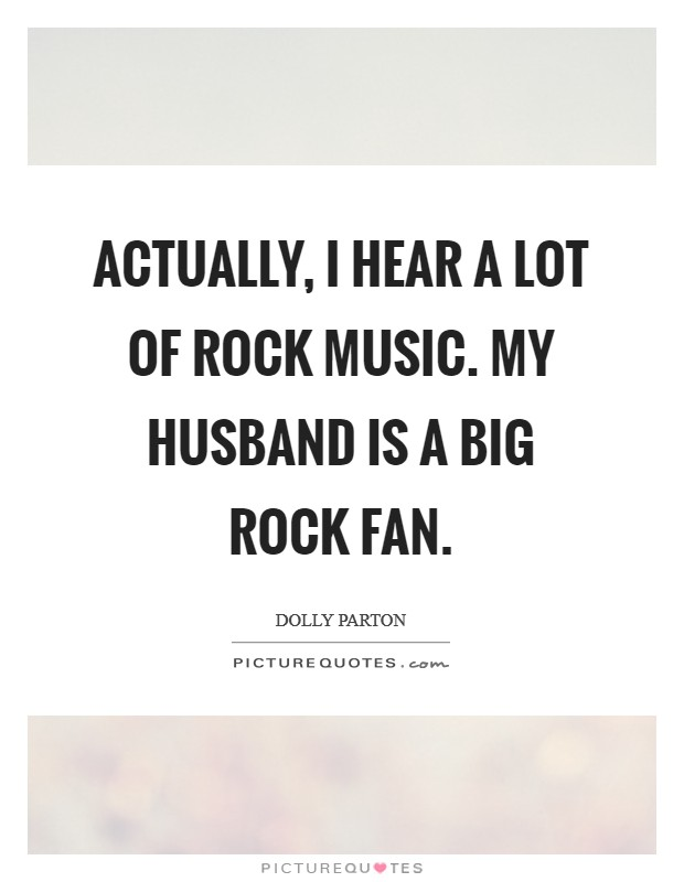 Actually, I hear a lot of rock music. My husband is a big rock fan Picture Quote #1