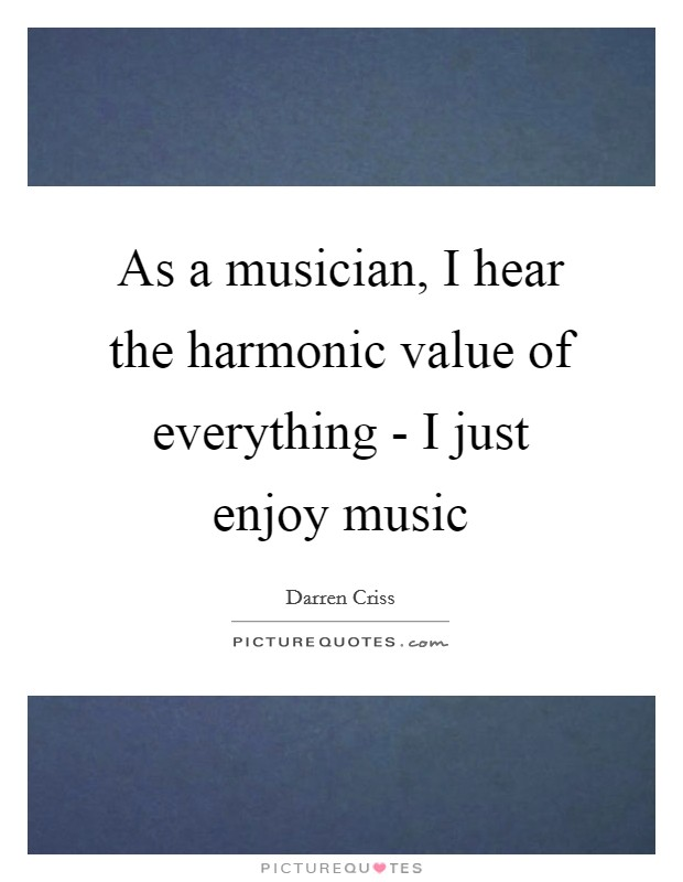 As a musician, I hear the harmonic value of everything - I just enjoy music Picture Quote #1