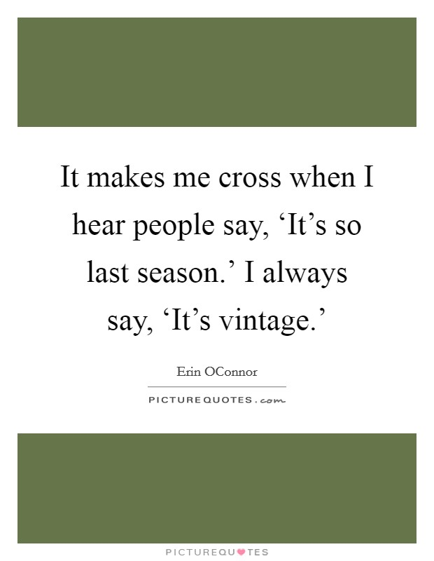 It makes me cross when I hear people say, 'It's so last season.' I always say, 'It's vintage.' Picture Quote #1