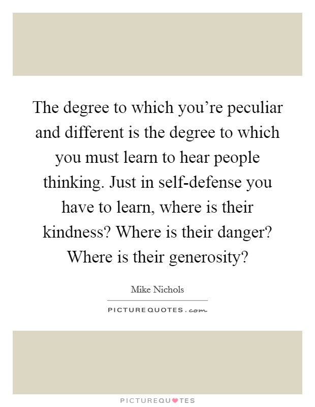 The degree to which you're peculiar and different is the degree to which you must learn to hear people thinking. Just in self-defense you have to learn, where is their kindness? Where is their danger? Where is their generosity? Picture Quote #1