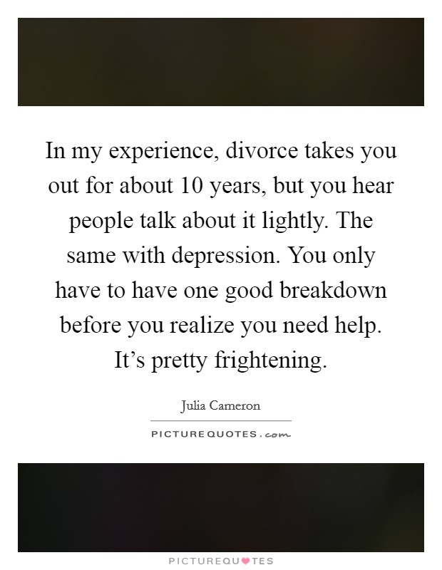 In my experience, divorce takes you out for about 10 years, but you hear people talk about it lightly. The same with depression. You only have to have one good breakdown before you realize you need help. It's pretty frightening. Picture Quote #1