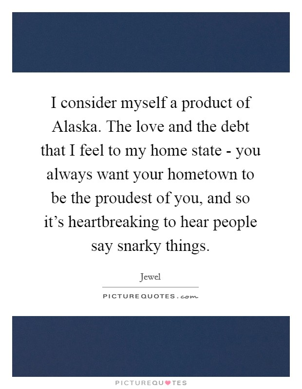 I consider myself a product of Alaska. The love and the debt that I feel to my home state - you always want your hometown to be the proudest of you, and so it's heartbreaking to hear people say snarky things Picture Quote #1