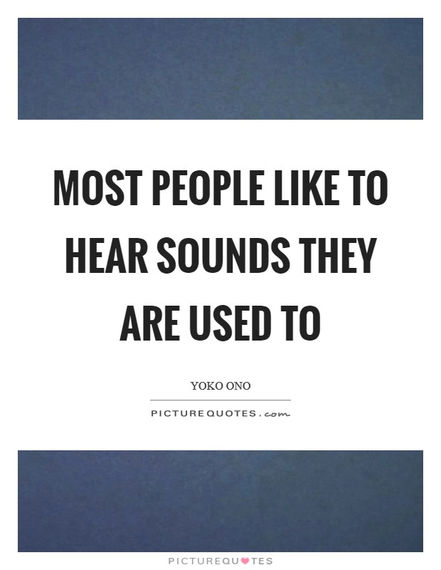 Most people like to hear sounds they are used to Picture Quote #1
