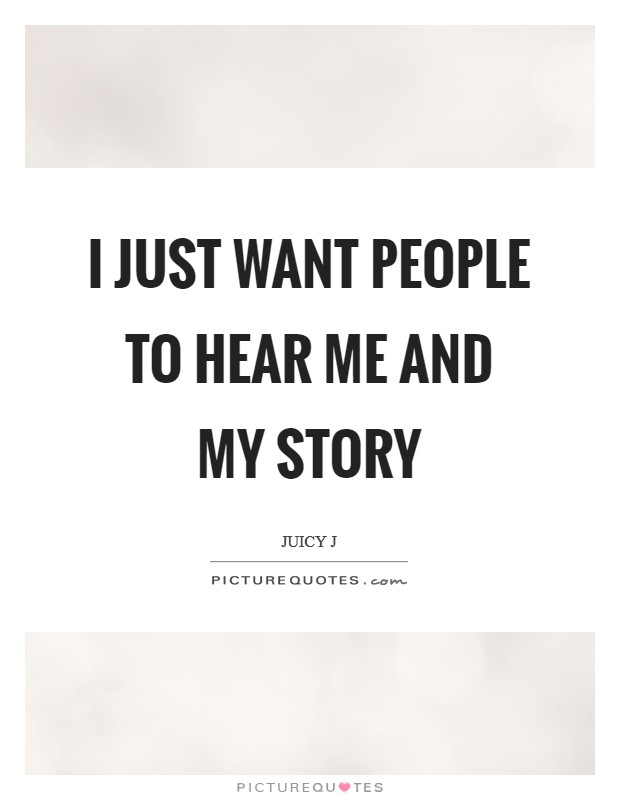 I just want people to hear me and my story Picture Quote #1