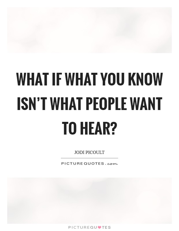 What if what you know isn't what people want to hear? Picture Quote #1
