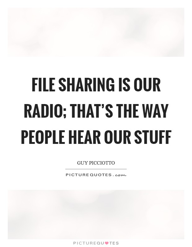 File sharing is our radio; that's the way people hear our stuff Picture Quote #1