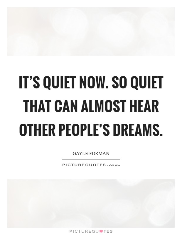 It's quiet now. So quiet that can almost hear other people's dreams Picture Quote #1