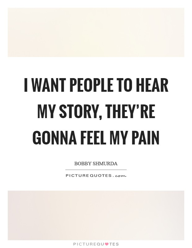 I want people to hear my story, they're gonna feel my pain Picture Quote #1