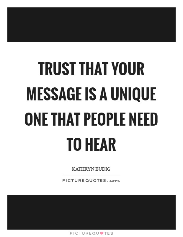 Trust that your message is a unique one that people need to hear Picture Quote #1