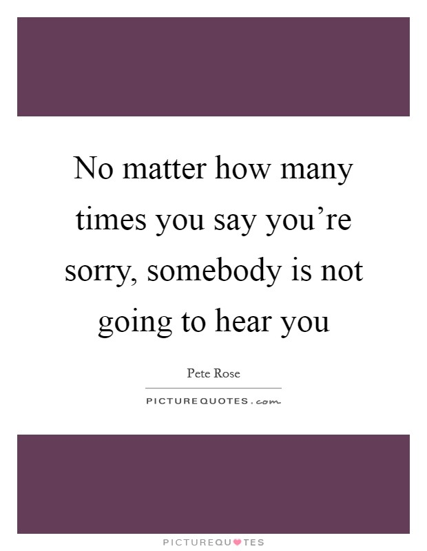 No matter how many times you say you're sorry, somebody is not going to hear you Picture Quote #1