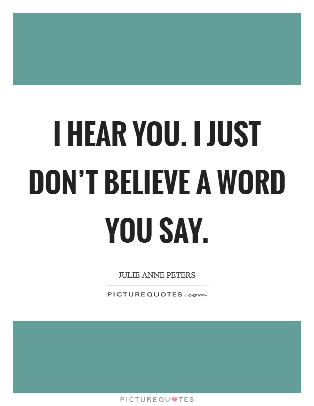 I hear you. I just don't believe a word you say Picture Quote #1
