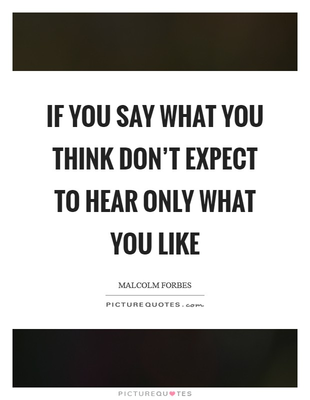 If you say what you think don't expect to hear only what you like Picture Quote #1