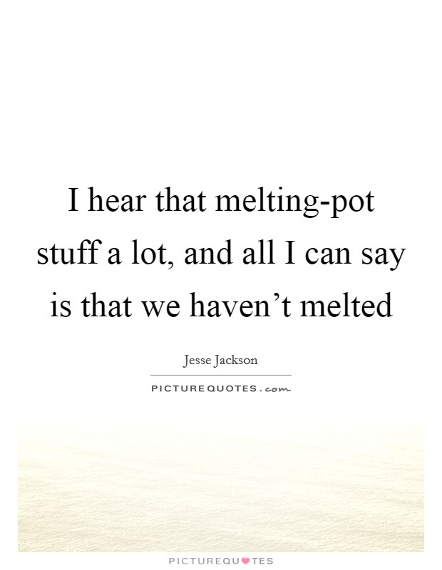 I hear that melting-pot stuff a lot, and all I can say is that we haven't melted Picture Quote #1