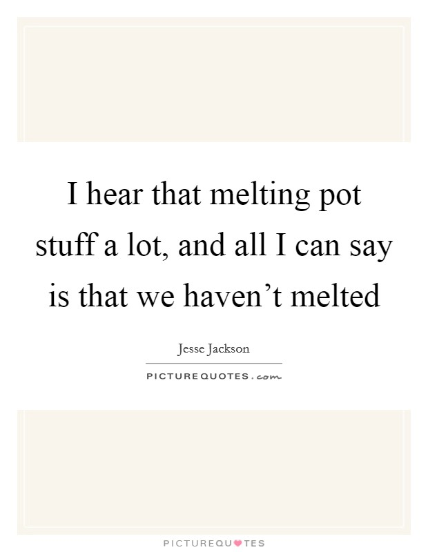 I hear that melting pot stuff a lot, and all I can say is that we haven't melted Picture Quote #1