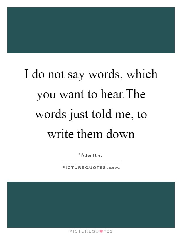 I do not say words, which you want to hear.The words just told me, to write them down Picture Quote #1
