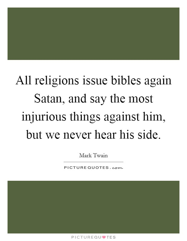 All religions issue bibles again Satan, and say the most injurious things against him, but we never hear his side Picture Quote #1