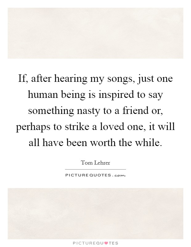 If, after hearing my songs, just one human being is inspired to say something nasty to a friend or, perhaps to strike a loved one, it will all have been worth the while Picture Quote #1