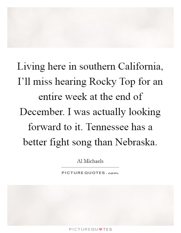 Living here in southern California, I'll miss hearing Rocky Top for an entire week at the end of December. I was actually looking forward to it. Tennessee has a better fight song than Nebraska Picture Quote #1