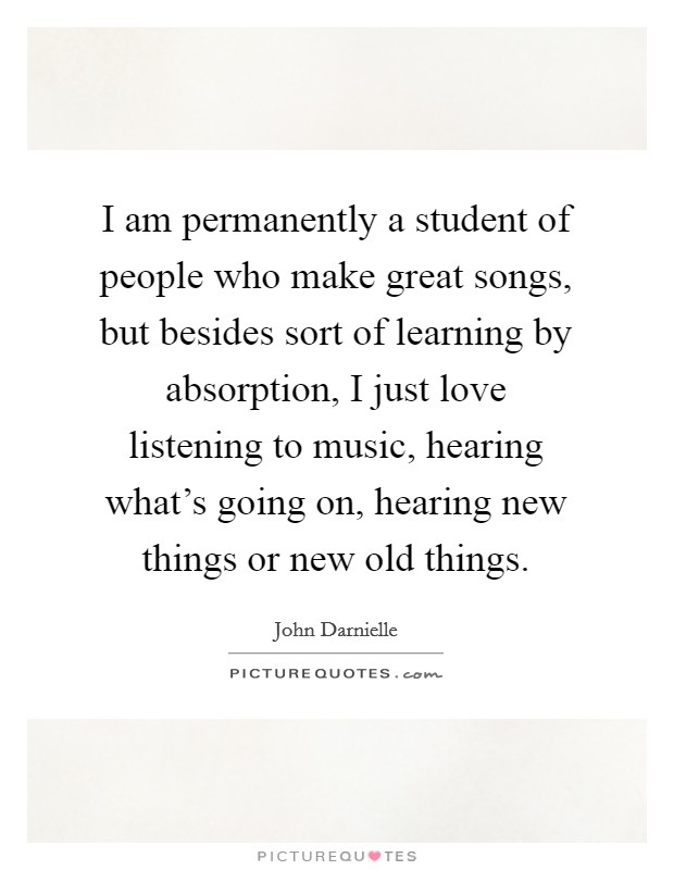 I am permanently a student of people who make great songs, but besides sort of learning by absorption, I just love listening to music, hearing what's going on, hearing new things or new old things Picture Quote #1