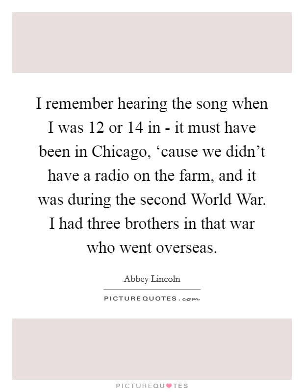 I remember hearing the song when I was 12 or 14 in - it must have been in Chicago, 'cause we didn't have a radio on the farm, and it was during the second World War. I had three brothers in that war who went overseas Picture Quote #1