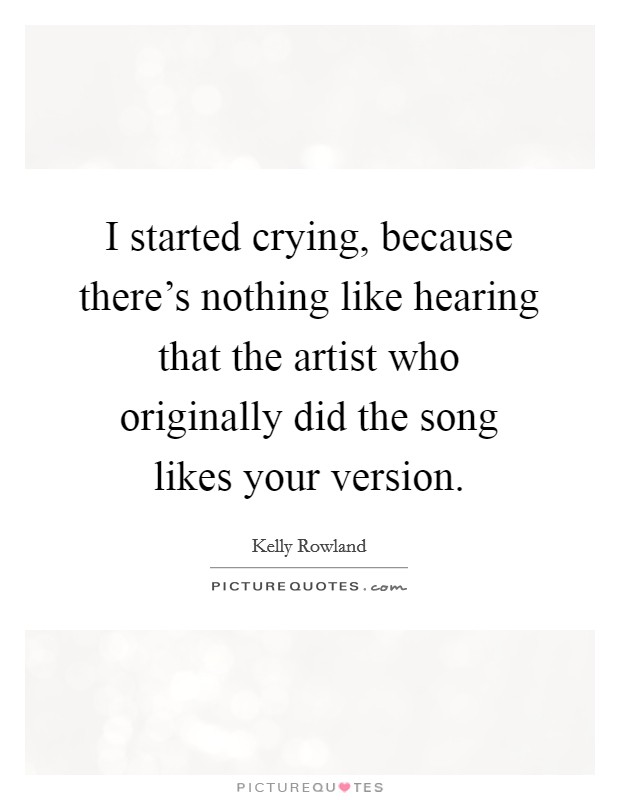 I started crying, because there's nothing like hearing that the artist who originally did the song likes your version Picture Quote #1