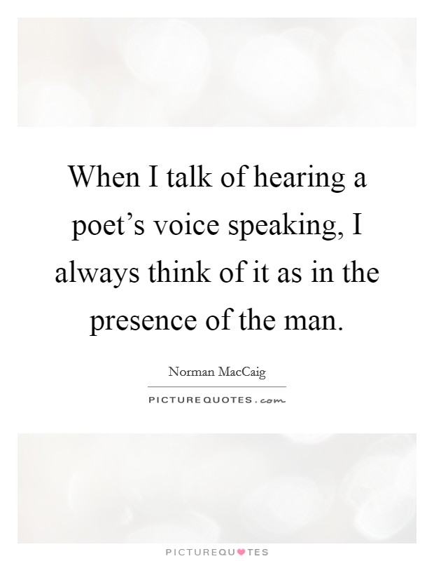 When I talk of hearing a poet's voice speaking, I always think of it as in the presence of the man Picture Quote #1