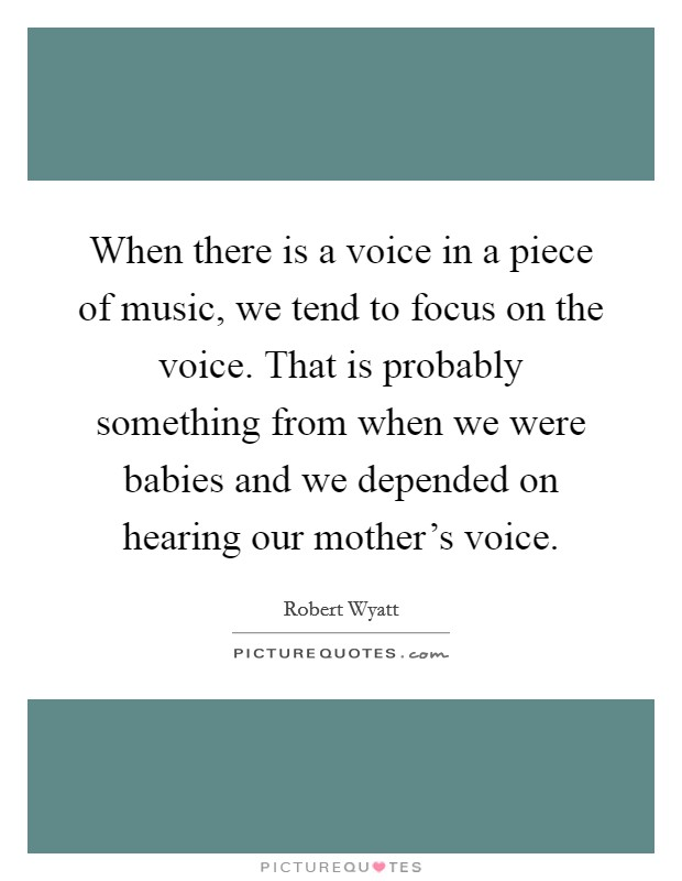 When there is a voice in a piece of music, we tend to focus on the voice. That is probably something from when we were babies and we depended on hearing our mother's voice. Picture Quote #1