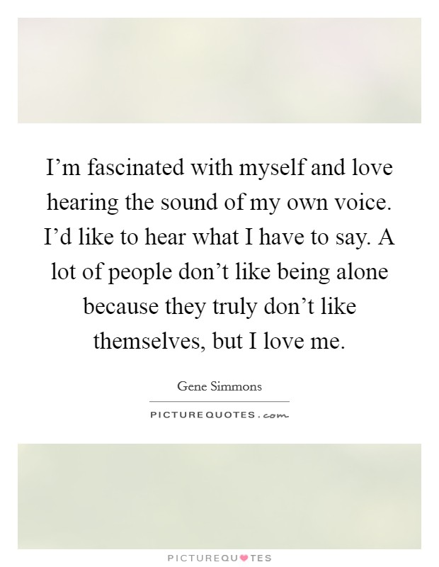 I'm fascinated with myself and love hearing the sound of my own voice. I'd like to hear what I have to say. A lot of people don't like being alone because they truly don't like themselves, but I love me. Picture Quote #1
