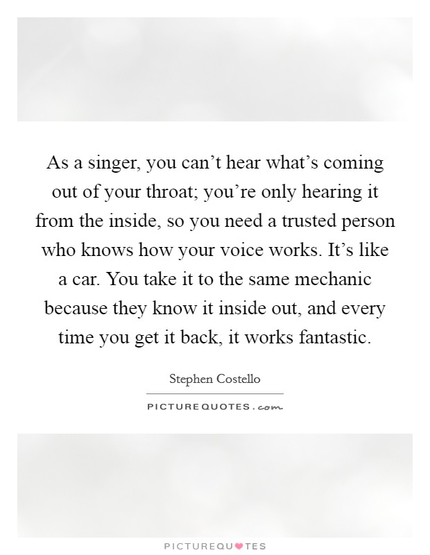 As a singer, you can't hear what's coming out of your throat; you're only hearing it from the inside, so you need a trusted person who knows how your voice works. It's like a car. You take it to the same mechanic because they know it inside out, and every time you get it back, it works fantastic Picture Quote #1