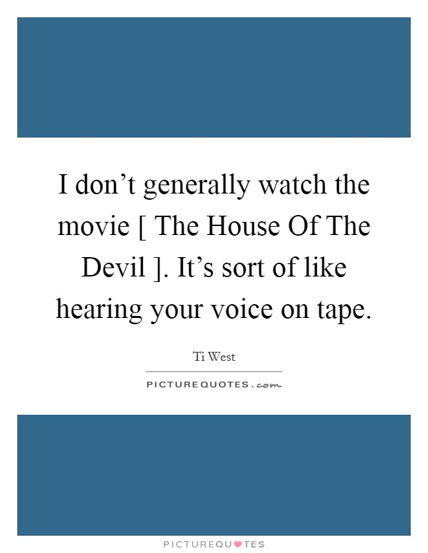 I don't generally watch the movie [ The House Of The Devil ]. It's sort of like hearing your voice on tape Picture Quote #1