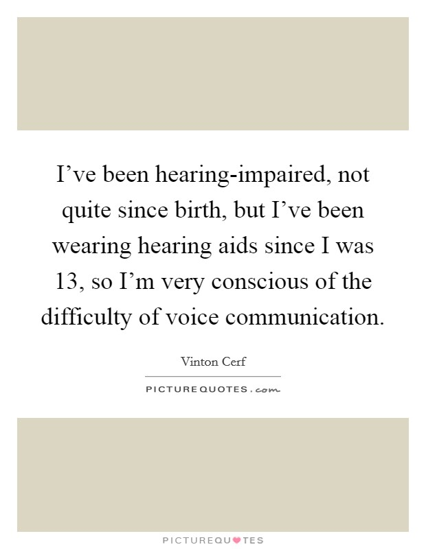 I've been hearing-impaired, not quite since birth, but I've been wearing hearing aids since I was 13, so I'm very conscious of the difficulty of voice communication Picture Quote #1