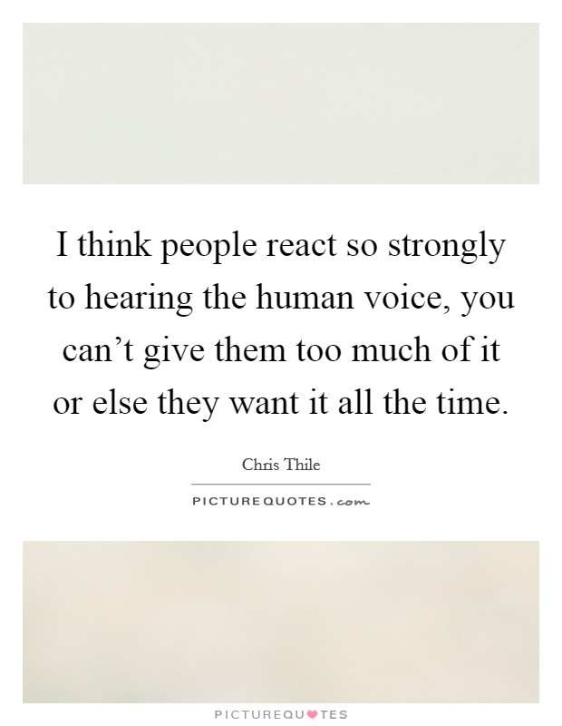 I think people react so strongly to hearing the human voice, you can't give them too much of it or else they want it all the time Picture Quote #1
