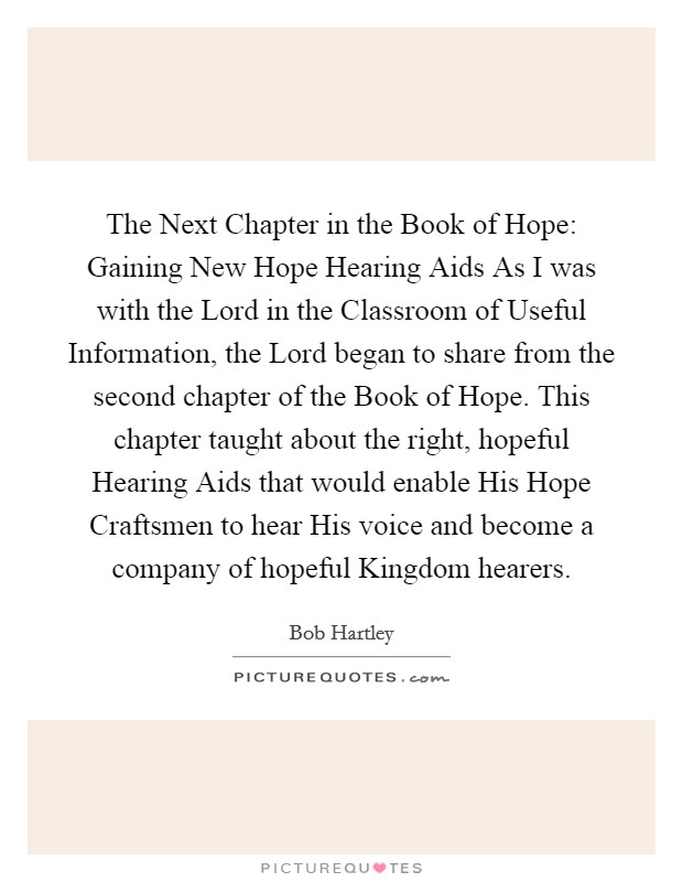 The Next Chapter in the Book of Hope: Gaining New Hope Hearing Aids As I was with the Lord in the Classroom of Useful Information, the Lord began to share from the second chapter of the Book of Hope. This chapter taught about the right, hopeful Hearing Aids that would enable His Hope Craftsmen to hear His voice and become a company of hopeful Kingdom hearers Picture Quote #1