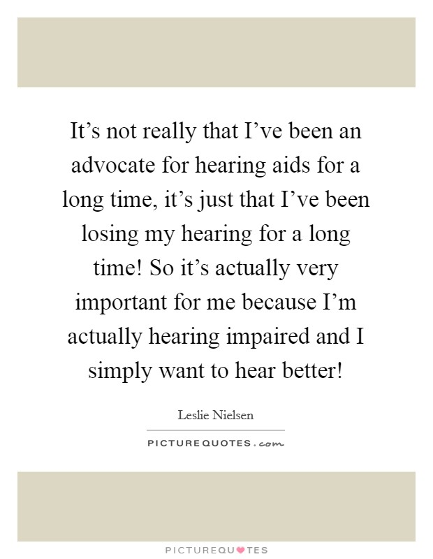 It's not really that I've been an advocate for hearing aids for a long time, it's just that I've been losing my hearing for a long time! So it's actually very important for me because I'm actually hearing impaired and I simply want to hear better! Picture Quote #1