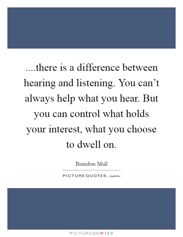 ....there is a difference between hearing and listening. You can't always help what you hear. But you can control what holds your interest, what you choose to dwell on Picture Quote #1