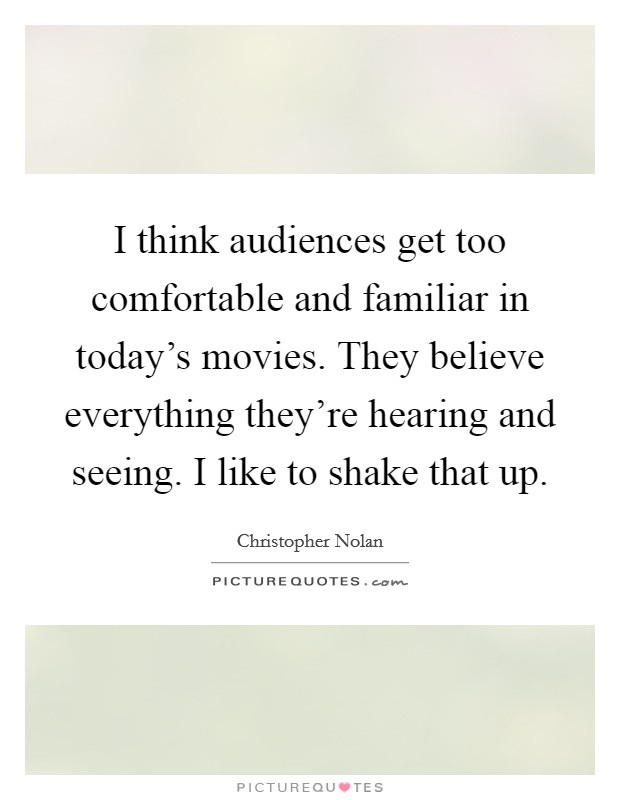 I think audiences get too comfortable and familiar in today's movies. They believe everything they're hearing and seeing. I like to shake that up. Picture Quote #1
