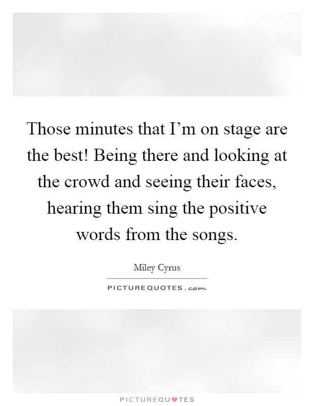 Those minutes that I'm on stage are the best! Being there and looking at the crowd and seeing their faces, hearing them sing the positive words from the songs Picture Quote #1